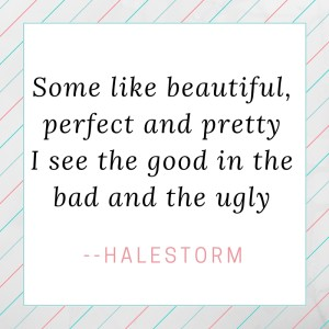 Some like beautiful, perfect and prettyI see the good in the bad and the ugly